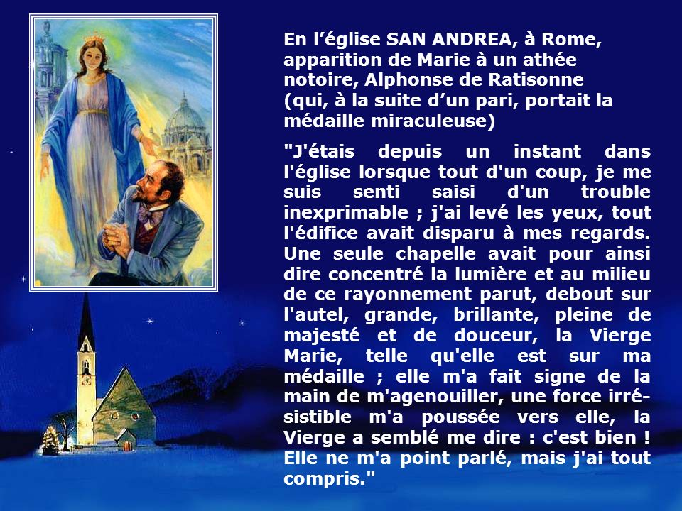 En l'église SAN ANDREA, à Rome, apparition de Marie à un athée notoire, Alphonse de Ratisonne (qui, à la suite d'un pari, portait la médaille miraculeuse)