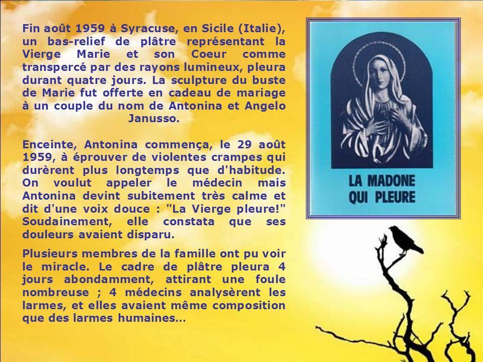 Fin août 1959 à Syracuse, en Sicile (Italie), un bas-relief de plâtre représentant la Vierge Marie et son Coeur comme transpercé par des rayons lumineux, pleura durant quatre jours. La sculpture du buste de Marie fut offerte en cadeau de mariage à un couple du nom de Antonina et Angelo Janusso. Enceinte, Antonina commença, le 29 août 1959, à éprouver de violentes crampes qui durèrent plus longtemps que d habitude. On voulut appeler le médecin mais Antonina devint subitement très calme et dit d une voix douce : La Vierge pleure! Soudainement, elle constata que ses douleurs avaient disparu.