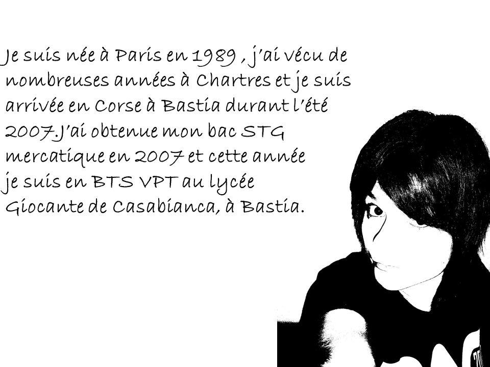 Je suis née à Paris en 1989 , j'ai vécu de nombreuses années à Chartres et je suis arrivée en Corse à Bastia durant l'été 2007.J'ai obtenue mon bac STG mercatique en 2007 et cette année je suis en BTS VPT au lycée Giocante de Casabianca, à Bastia.