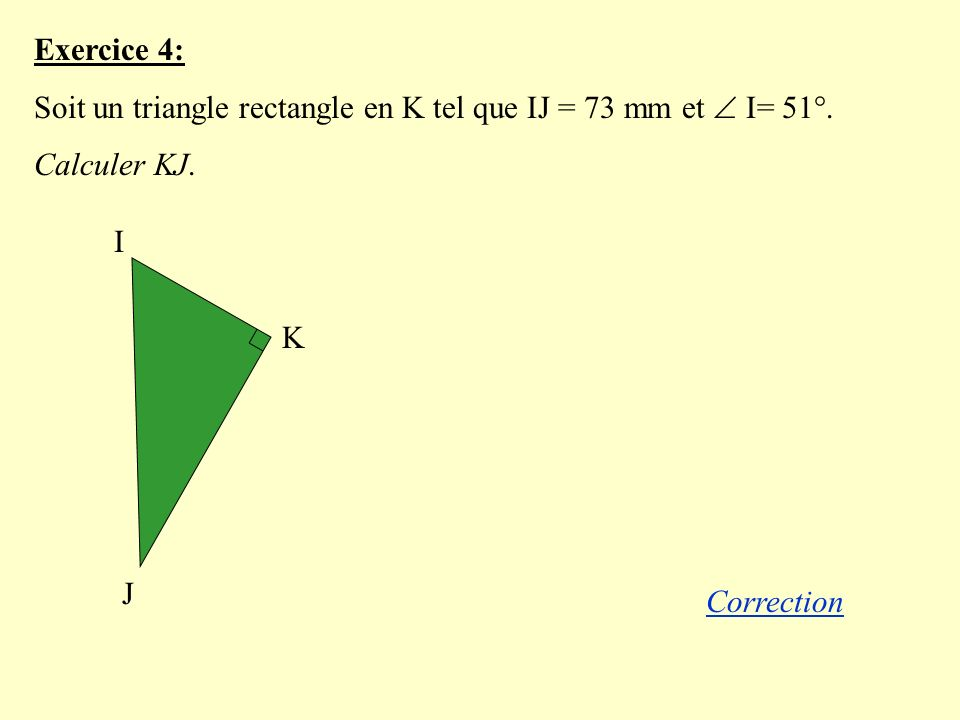 Exercice 4: Soit un triangle rectangle en K tel que IJ = 73 mm et  I= 51°. Calculer KJ. I. K. J.