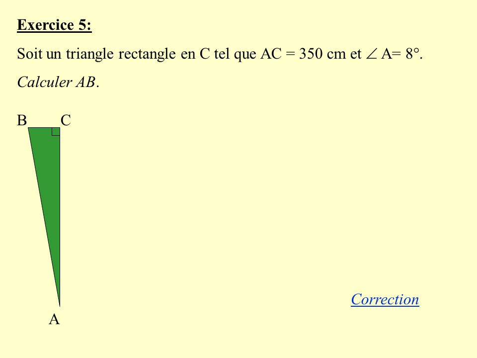 Exercice 5: Soit un triangle rectangle en C tel que AC = 350 cm et  A= 8°. Calculer AB. B. C. A.