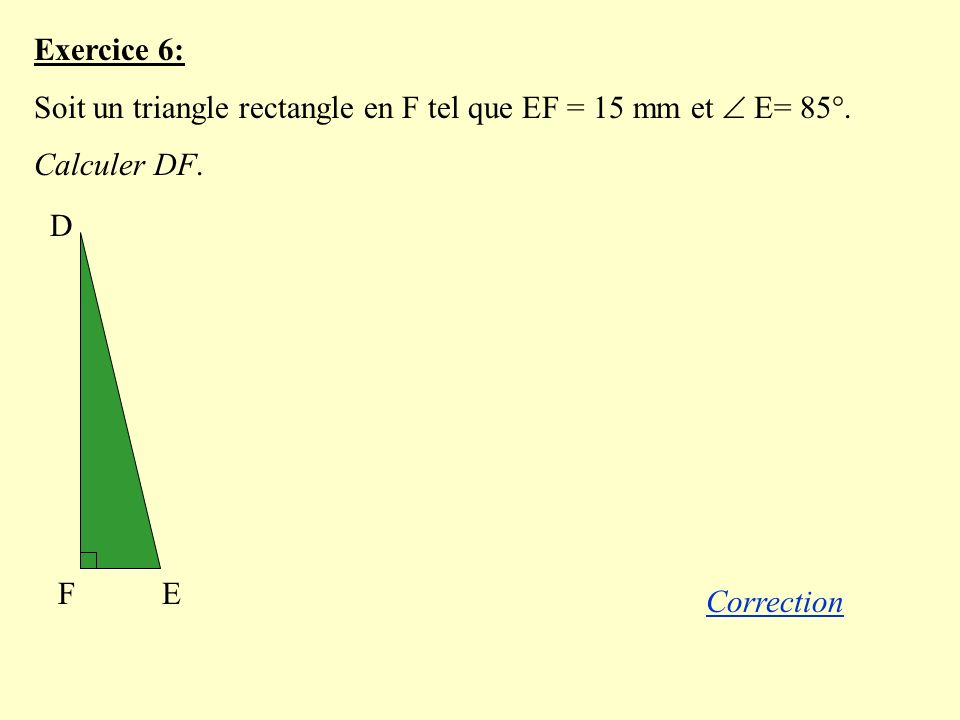 Exercice 6: Soit un triangle rectangle en F tel que EF = 15 mm et  E= 85°. Calculer DF. D. E. F.