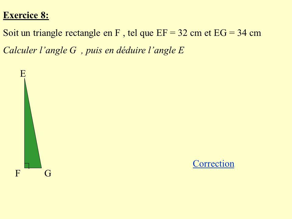 Exercice 8: Soit un triangle rectangle en F , tel que EF = 32 cm et EG = 34 cm. Calculer l'angle G , puis en déduire l'angle E.