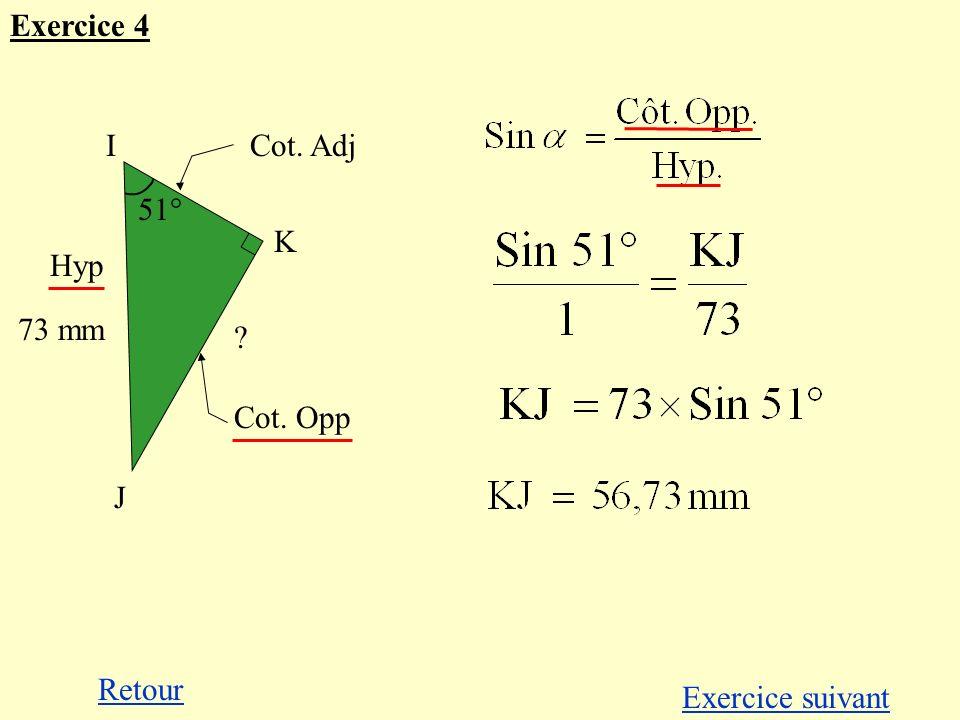 Exercice 4 I K J Cot. Adj 51° 51° Hyp 73 mm Cot. Opp Retour Exercice suivant