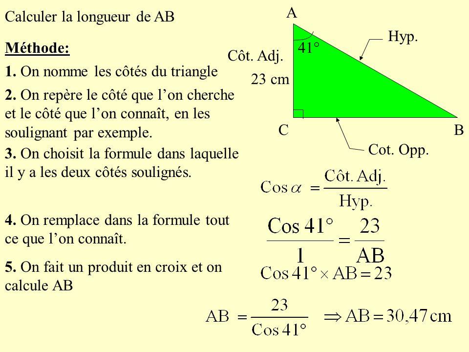 Méthode: B. 41° A. C. Calculer la longueur de AB. 23 cm. Cot. Opp. Hyp. Côt. Adj. 1. On nomme les côtés du triangle.