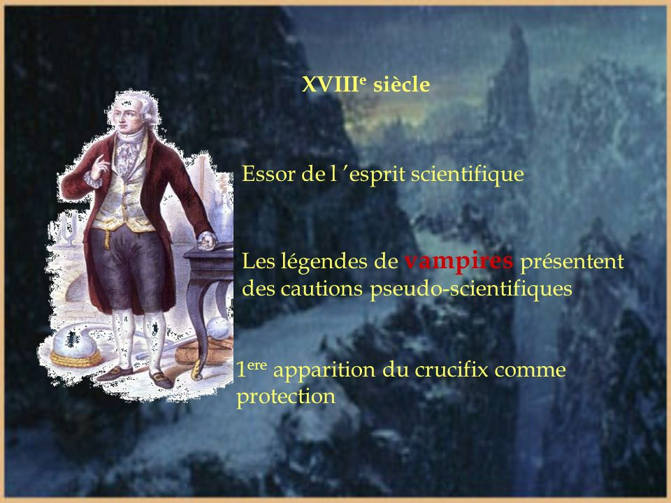 XVIIIe siècle Essor de l 'esprit scientifique. Les légendes de vampires présentent des cautions pseudo-scientifiques.