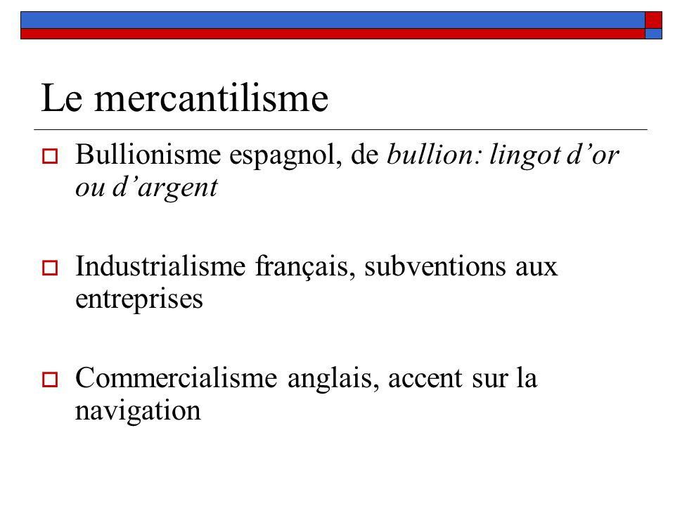 Le mercantilisme Bullionisme espagnol, de bullion: lingot d'or ou d'argent. Industrialisme français, subventions aux entreprises.