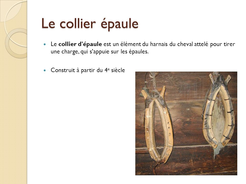 Le collier épaule Le collier d épaule est un élément du harnais du cheval attelé pour tirer une charge, qui s appuie sur les épaules.