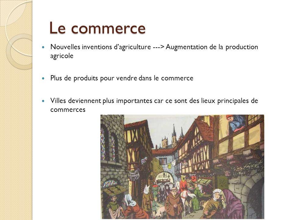 Le commerce Nouvelles inventions d'agriculture ---> Augmentation de la production agricole. Plus de produits pour vendre dans le commerce.