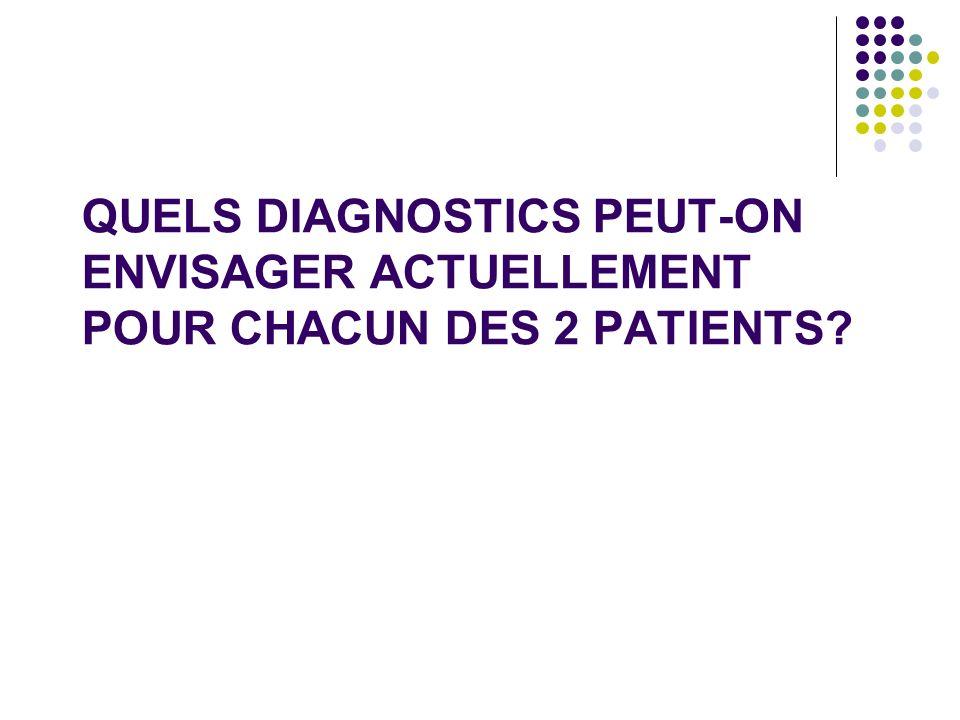 QUELS DIAGNOSTICS PEUT-ON ENVISAGER ACTUELLEMENT POUR CHACUN DES 2 PATIENTS