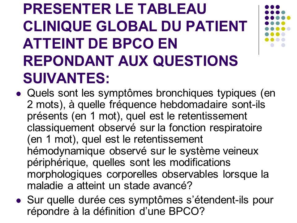 PRESENTER LE TABLEAU CLINIQUE GLOBAL DU PATIENT ATTEINT DE BPCO EN REPONDANT AUX QUESTIONS SUIVANTES: