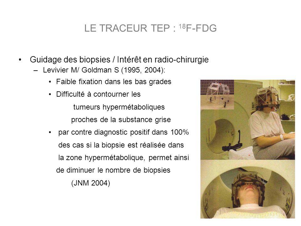 LE TRACEUR TEP : 18F-FDG Guidage des biopsies / Intérêt en radio-chirurgie. Levivier M/ Goldman S (1995, 2004):