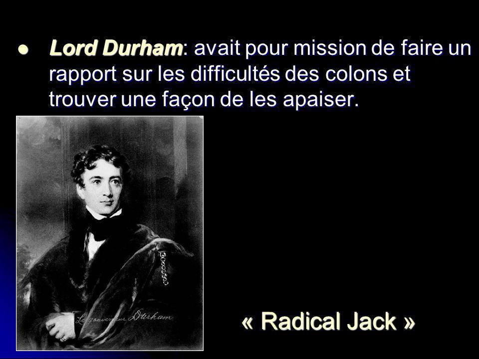 Lord Durham: avait pour mission de faire un rapport sur les difficultés des colons et trouver une façon de les apaiser.