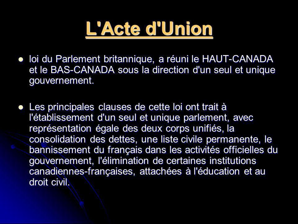 L Acte d Union loi du Parlement britannique, a réuni le HAUT-CANADA et le BAS-CANADA sous la direction d un seul et unique gouvernement.