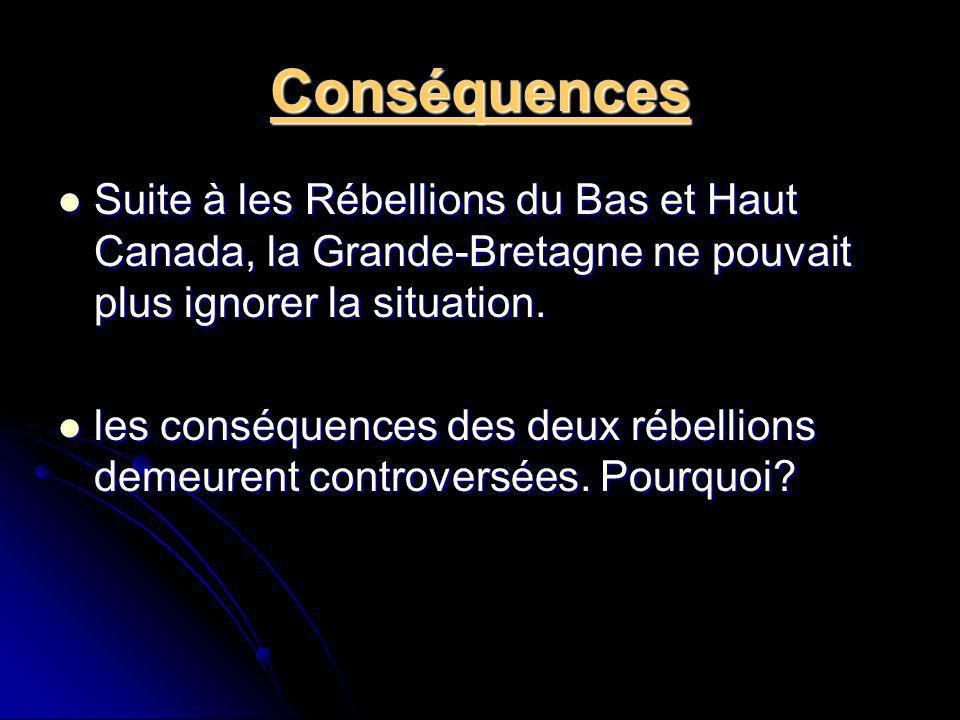 Conséquences Suite à les Rébellions du Bas et Haut Canada, la Grande-Bretagne ne pouvait plus ignorer la situation.