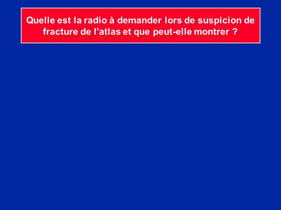 Quelle est la radio à demander lors de suspicion de fracture de l atlas et que peut-elle montrer