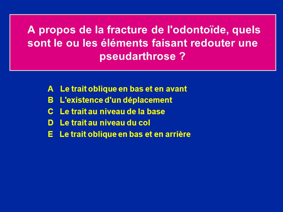 A propos de la fracture de l odontoïde, quels sont le ou les éléments faisant redouter une pseudarthrose