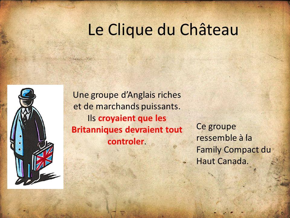 Le Clique du Château Une groupe d'Anglais riches et de marchands puissants. Ils croyaient que les Britanniques devraient tout controler.