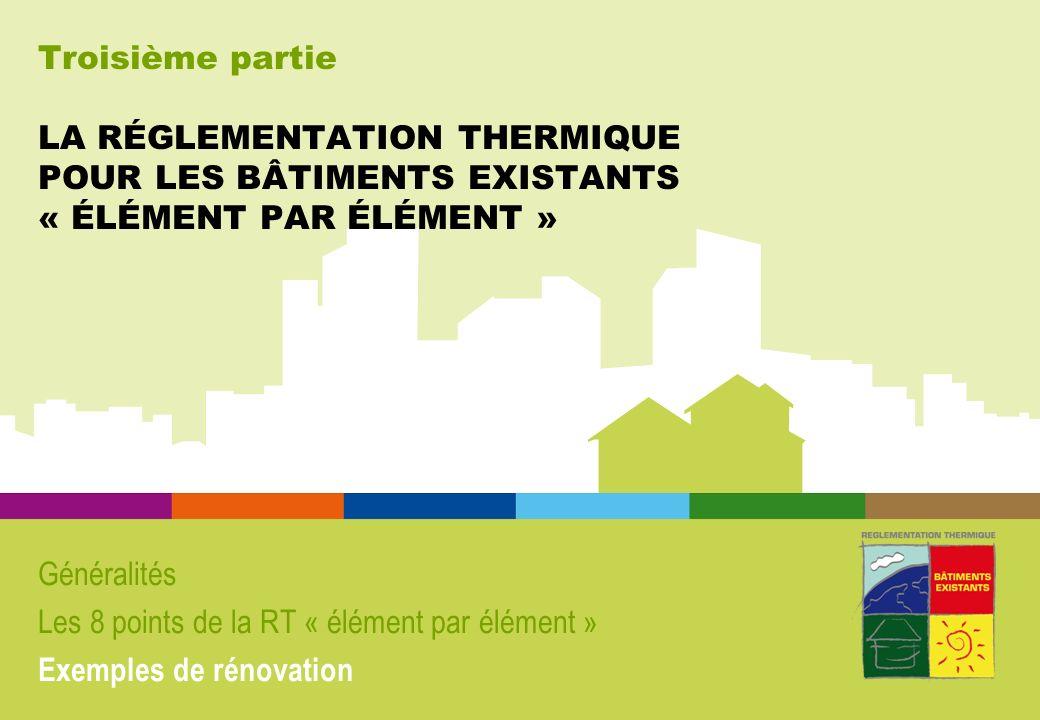 Troisième partie LA RÉGLEMENTATION THERMIQUE POUR LES BÂTIMENTS EXISTANTS « ÉLÉMENT PAR ÉLÉMENT »