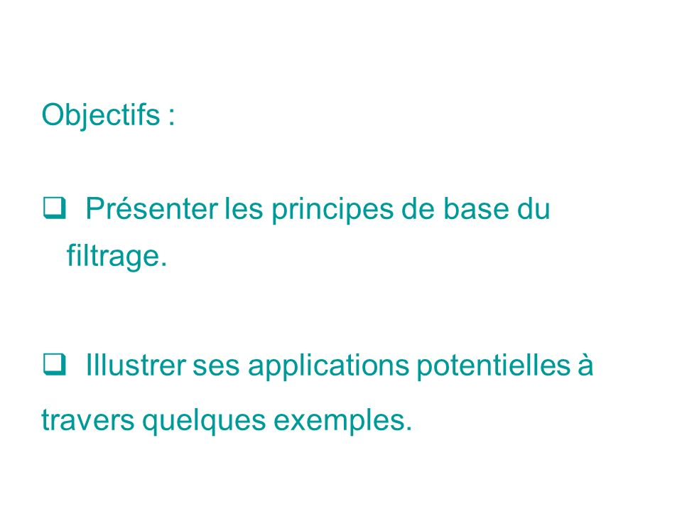Objectifs : Présenter les principes de base du filtrage. Illustrer ses applications potentielles à.