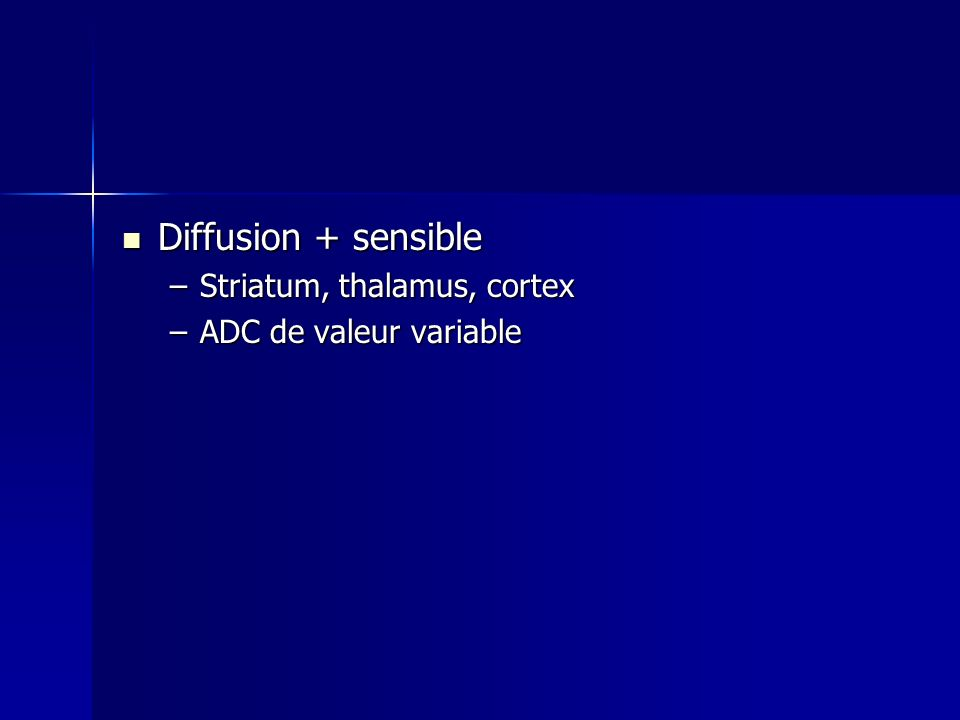 Diffusion + sensible Striatum, thalamus, cortex ADC de valeur variable