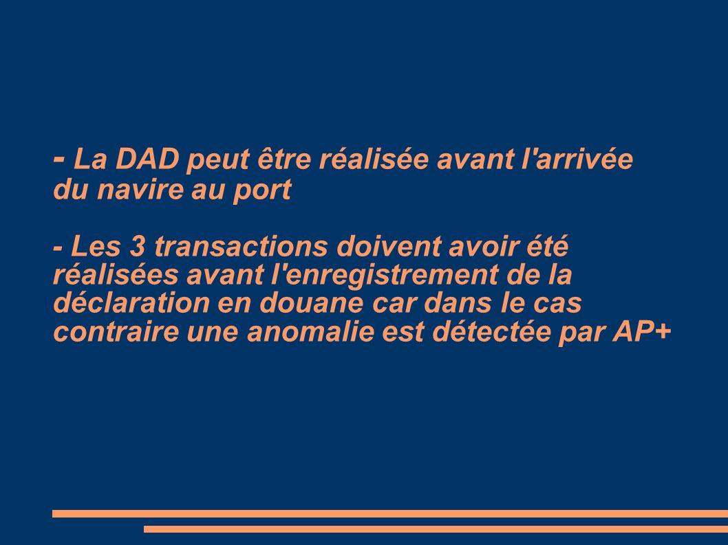 - La DAD peut être réalisée avant l arrivée du navire au port - Les 3 transactions doivent avoir été réalisées avant l enregistrement de la déclaration en douane car dans le cas contraire une anomalie est détectée par AP+