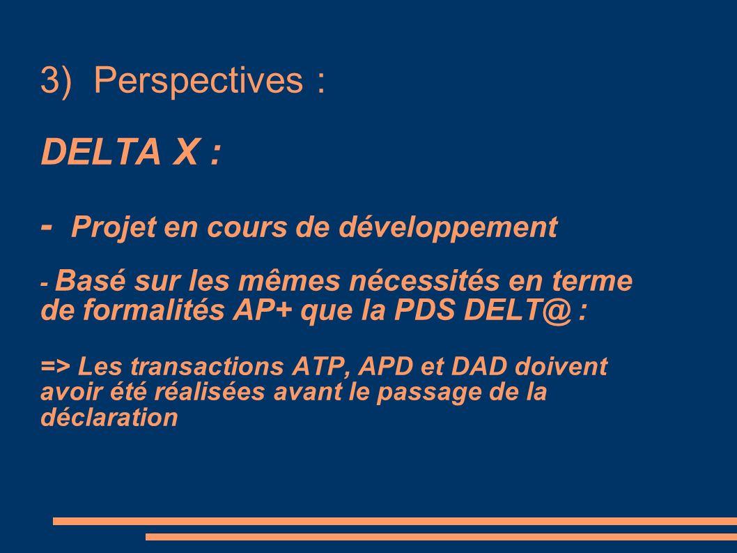 3) Perspectives : DELTA X : - Projet en cours de développement - Basé sur les mêmes nécessités en terme de formalités AP+ que la PDS DELT@ : => Les transactions ATP, APD et DAD doivent avoir été réalisées avant le passage de la déclaration