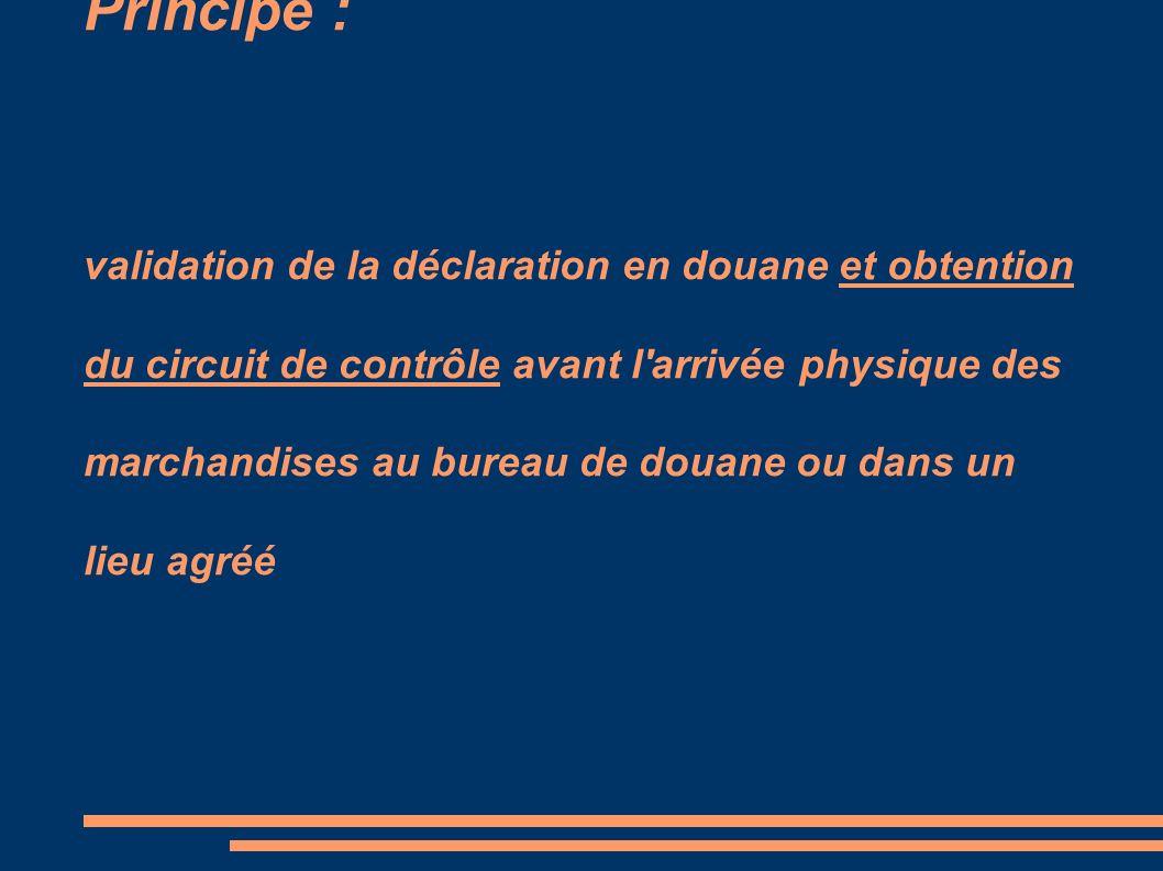 Principe : validation de la déclaration en douane et obtention du circuit de contrôle avant l arrivée physique des marchandises au bureau de douane ou dans un lieu agréé