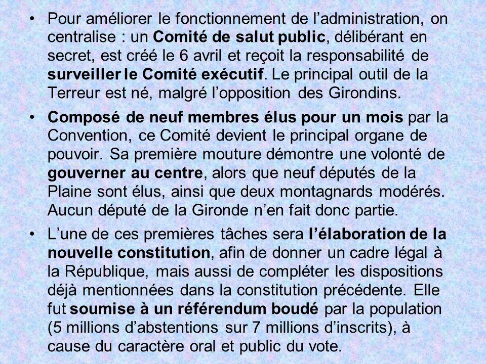 Pour améliorer le fonctionnement de l'administration, on centralise : un Comité de salut public, délibérant en secret, est créé le 6 avril et reçoit la responsabilité de surveiller le Comité exécutif. Le principal outil de la Terreur est né, malgré l'opposition des Girondins.