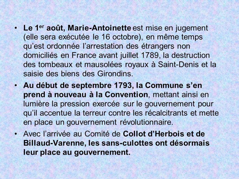 Le 1er août, Marie-Antoinette est mise en jugement (elle sera exécutée le 16 octobre), en même temps qu'est ordonnée l'arrestation des étrangers non domiciliés en France avant juillet 1789, la destruction des tombeaux et mausolées royaux à Saint-Denis et la saisie des biens des Girondins.
