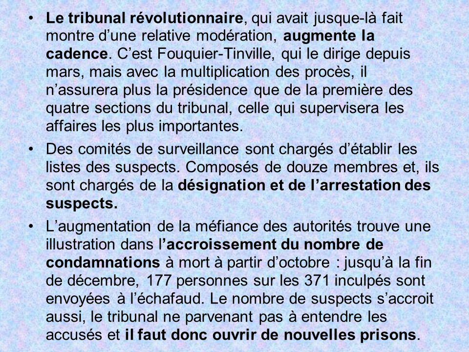 Le tribunal révolutionnaire, qui avait jusque-là fait montre d'une relative modération, augmente la cadence. C'est Fouquier-Tinville, qui le dirige depuis mars, mais avec la multiplication des procès, il n'assurera plus la présidence que de la première des quatre sections du tribunal, celle qui supervisera les affaires les plus importantes.