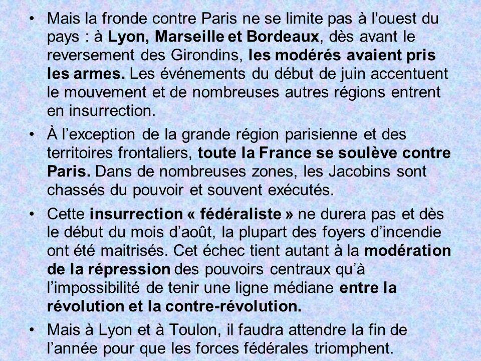 Mais la fronde contre Paris ne se limite pas à l ouest du pays : à Lyon, Marseille et Bordeaux, dès avant le reversement des Girondins, les modérés avaient pris les armes. Les événements du début de juin accentuent le mouvement et de nombreuses autres régions entrent en insurrection.