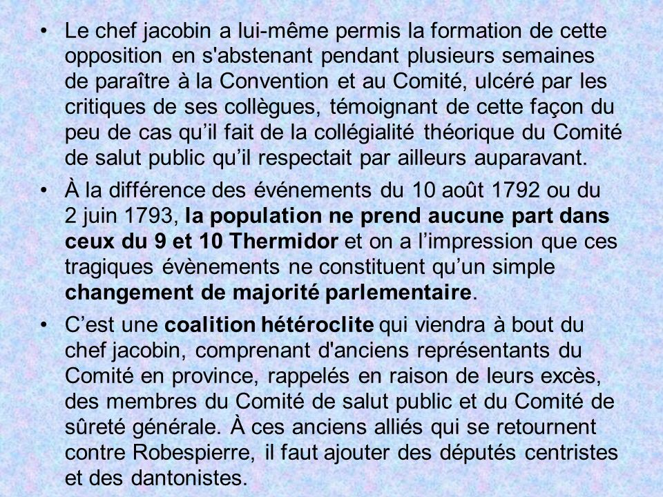 Le chef jacobin a lui-même permis la formation de cette opposition en s abstenant pendant plusieurs semaines de paraître à la Convention et au Comité, ulcéré par les critiques de ses collègues, témoignant de cette façon du peu de cas qu'il fait de la collégialité théorique du Comité de salut public qu'il respectait par ailleurs auparavant.