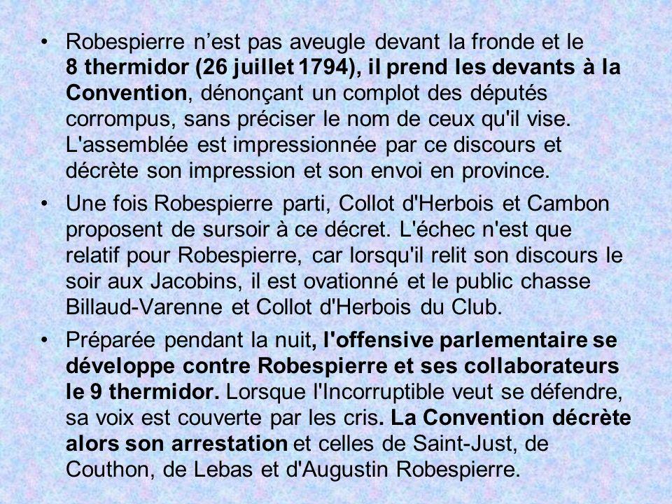 Robespierre n'est pas aveugle devant la fronde et le 8 thermidor (26 juillet 1794), il prend les devants à la Convention, dénonçant un complot des députés corrompus, sans préciser le nom de ceux qu il vise. L assemblée est impressionnée par ce discours et décrète son impression et son envoi en province.