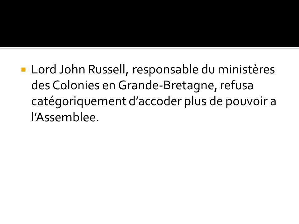 Lord John Russell, responsable du ministères des Colonies en Grande-Bretagne, refusa catégoriquement d'accoder plus de pouvoir a l'Assemblee.