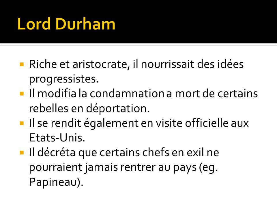 Lord Durham Riche et aristocrate, il nourrissait des idées progressistes. Il modifia la condamnation a mort de certains rebelles en déportation.