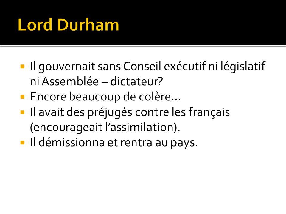 Lord Durham Il gouvernait sans Conseil exécutif ni législatif ni Assemblée – dictateur Encore beaucoup de colère…