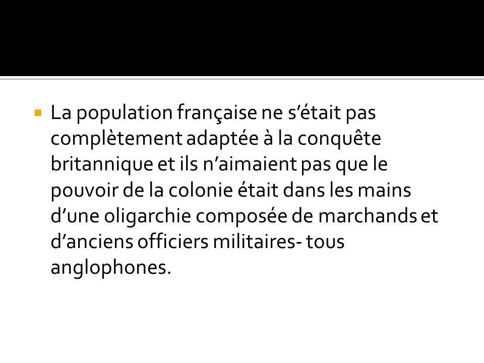 La population française ne s'était pas complètement adaptée à la conquête britannique et ils n'aimaient pas que le pouvoir de la colonie était dans les mains d'une oligarchie composée de marchands et d'anciens officiers militaires- tous anglophones.