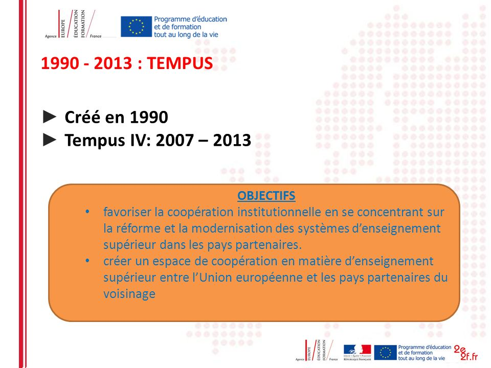 1990 - 2013 : TEMPUS ► Créé en 1990 ► Tempus IV: 2007 – 2013 OBJECTIFS
