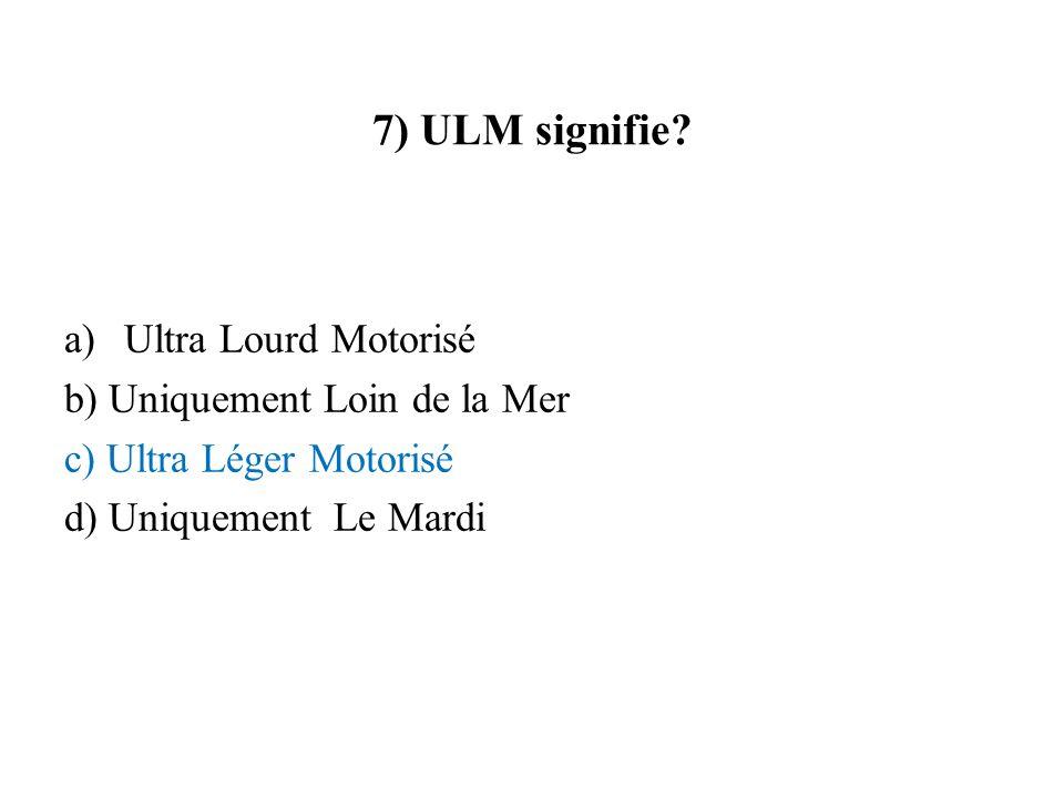7) ULM signifie Ultra Lourd Motorisé b) Uniquement Loin de la Mer