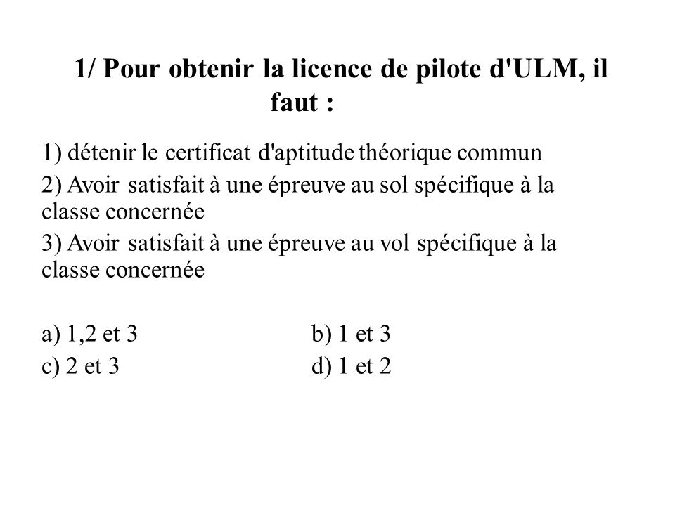 1/ Pour obtenir la licence de pilote d ULM, il faut :
