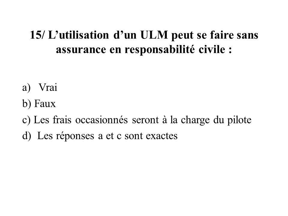 15/ L'utilisation d'un ULM peut se faire sans assurance en responsabilité civile :
