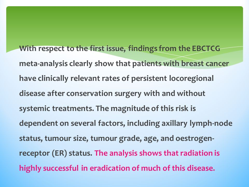 With respect to the first issue, findings from the EBCTCG meta-analysis clearly show that patients with breast cancer have clinically relevant rates of persistent locoregional disease after conservation surgery with and without systemic treatments.