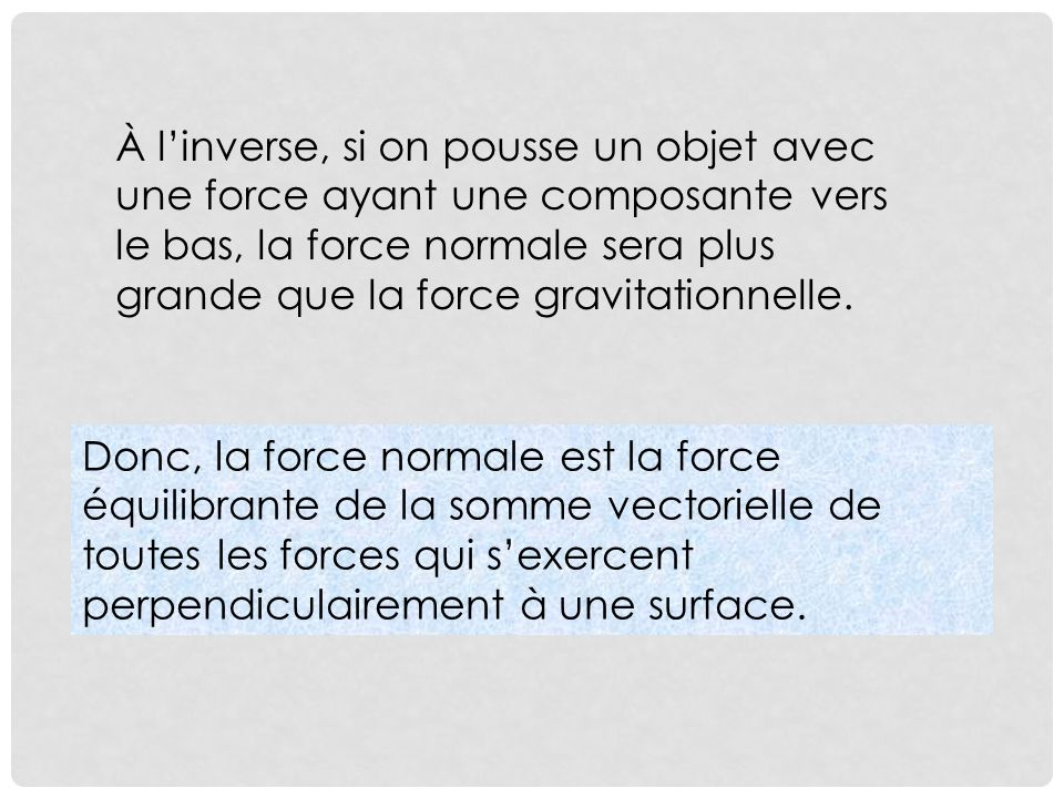 À l'inverse, si on pousse un objet avec une force ayant une composante vers le bas, la force normale sera plus grande que la force gravitationnelle.