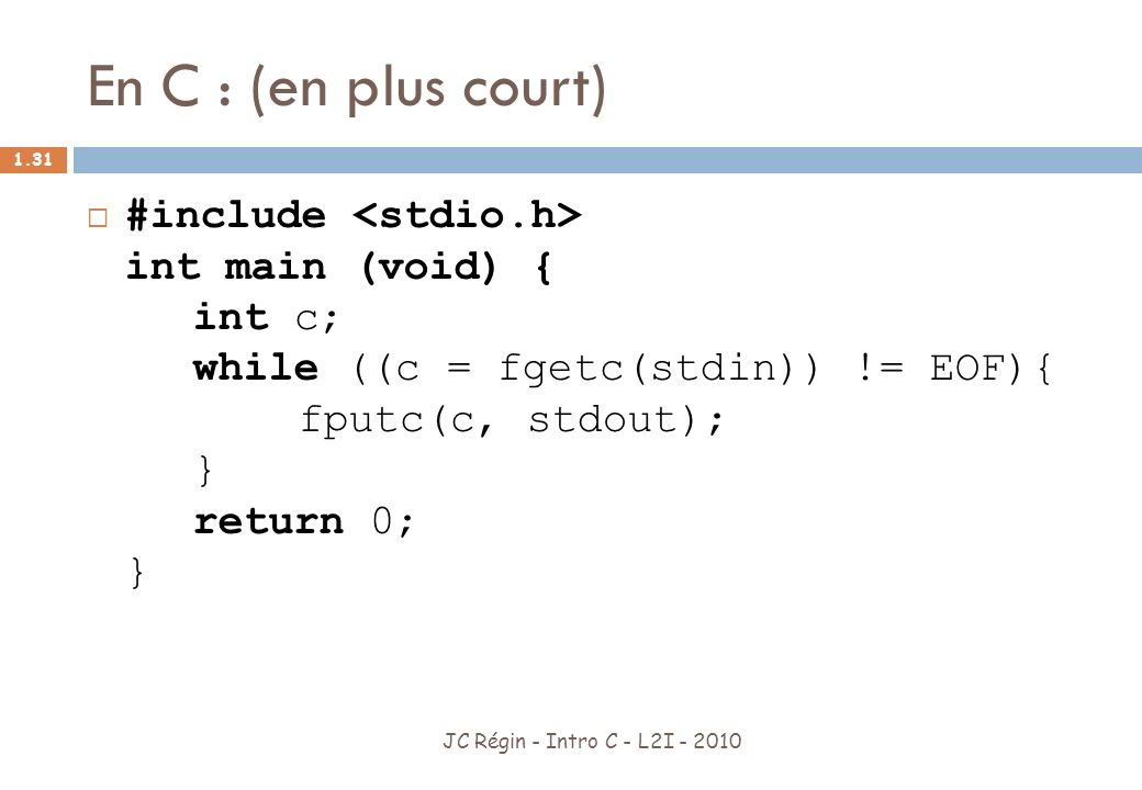 En C : (en plus court) #include <stdio.h> int main (void) { int c; while ((c = fgetc(stdin)) != EOF){ fputc(c, stdout); } return 0; }