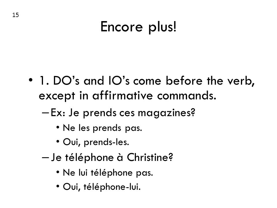 15 Encore plus! 1. DO's and IO's come before the verb, except in affirmative commands. Ex: Je prends ces magazines