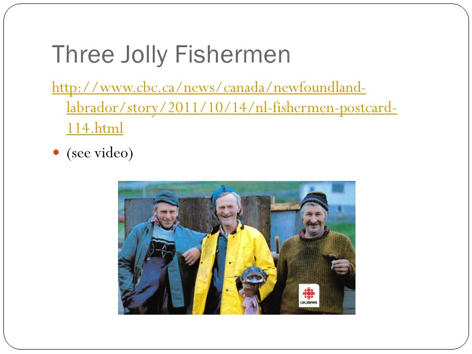 Three Jolly Fishermen http://www.cbc.ca/news/canada/newfoundland- labrador/story/2011/10/14/nl-fishermen-postcard- 114.html.