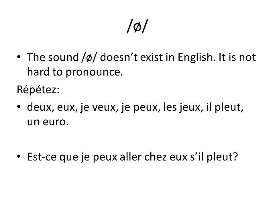 /ø/ The sound /ø/ doesn't exist in English. It is not hard to pronounce. Répétez: deux, eux, je veux, je peux, les jeux, il pleut, un euro.