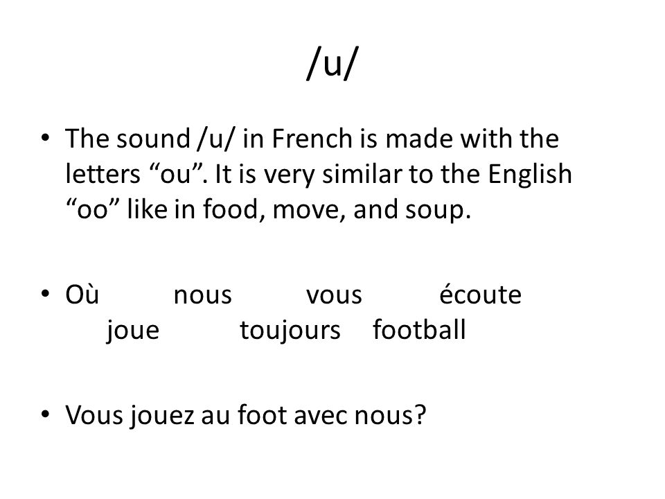 /u/ The sound /u/ in French is made with the letters ou . It is very similar to the English oo like in food, move, and soup.