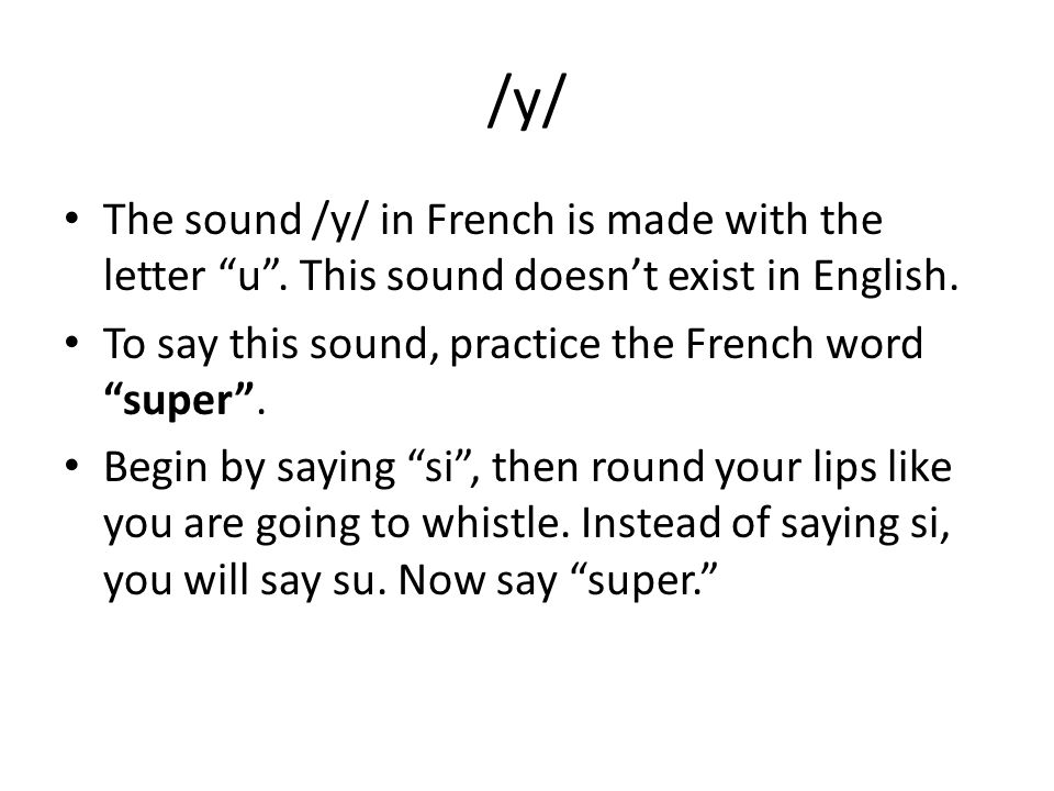 /y/ The sound /y/ in French is made with the letter u . This sound doesn't exist in English. To say this sound, practice the French word super .